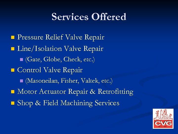 Services Offered Pressure Relief Valve Repair n Line/Isolation Valve Repair n n n (Gate,