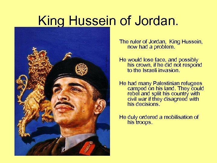 King Hussein of Jordan. The ruler of Jordan, King Hussein, now had a problem.