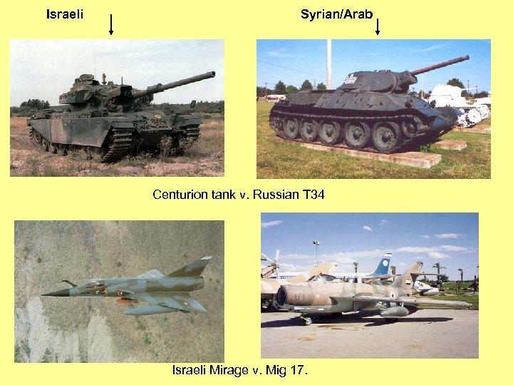 Israeli Syrian/Arab Centurion tank v. Russian T 34 Israeli Mirage v. Mig 17.