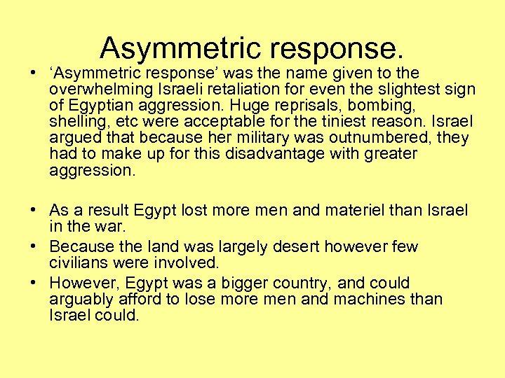 Asymmetric response. • 'Asymmetric response' was the name given to the overwhelming Israeli retaliation