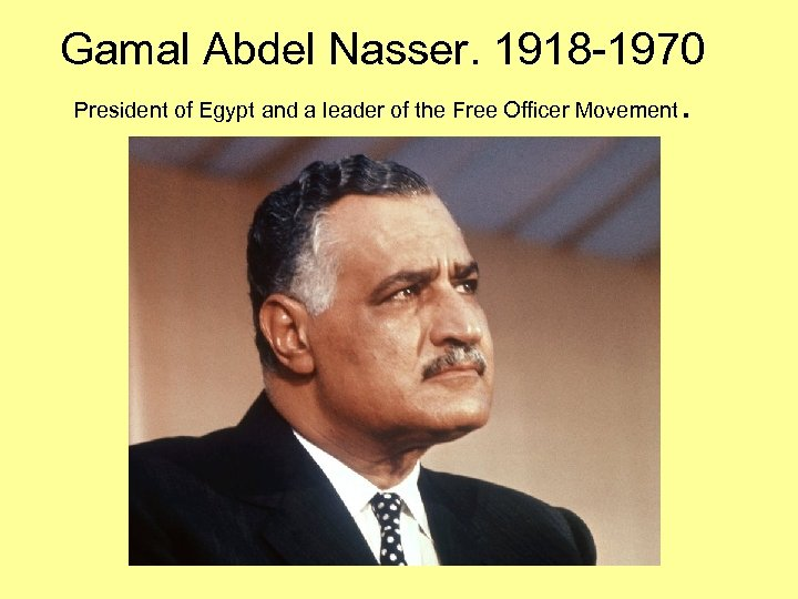 Gamal Abdel Nasser. 1918 -1970 President of Egypt and a leader of the Free
