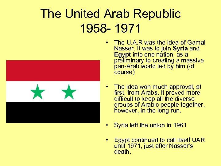 The United Arab Republic 1958 - 1971 • The U. A. R was the