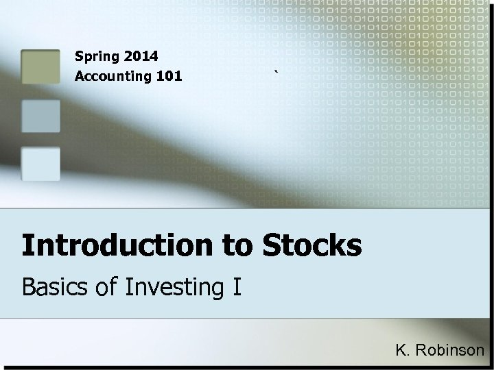 Spring 2014 Accounting 101 ` Introduction to Stocks Basics of Investing I K. Robinson