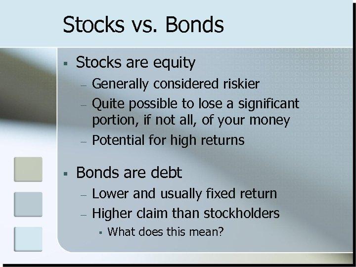 Stocks vs. Bonds § Stocks are equity – – – § Generally considered riskier