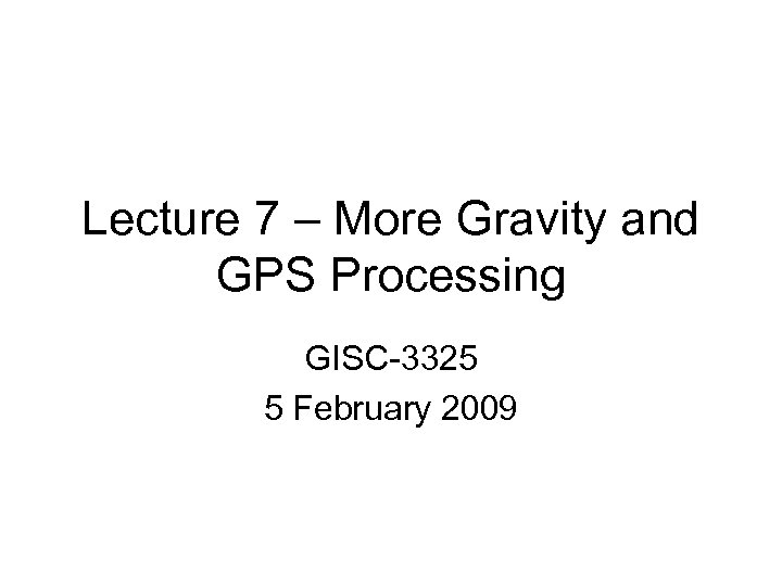 Lecture 7 – More Gravity and GPS Processing GISC-3325 5 February 2009