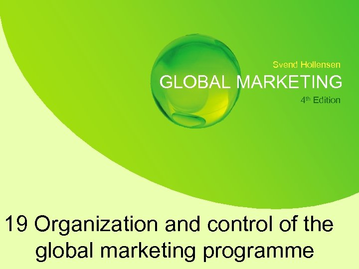 Svend Hollensen GLOBAL MARKETING 4 th Edition 19 Organization and control of the global