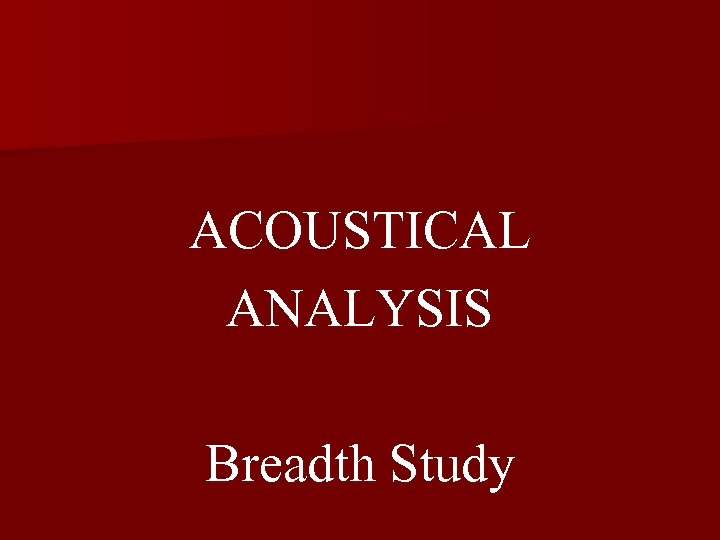 ACOUSTICAL ANALYSIS Breadth Study