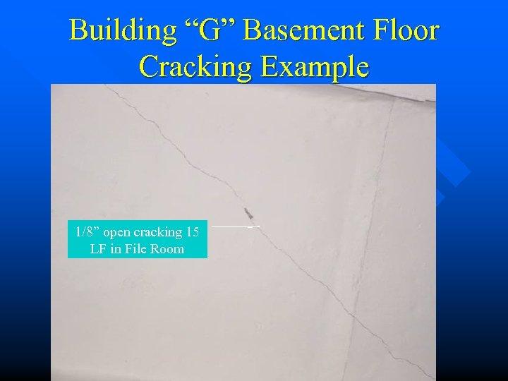 "Building ""G"" Basement Floor Cracking Example 1/8"" open cracking 15 LF in File Room"