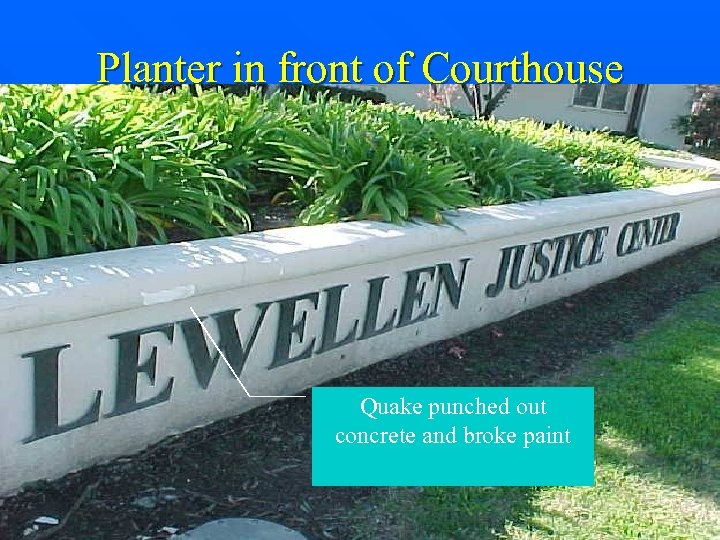 Planter in front of Courthouse Quake punched out concrete and broke paint