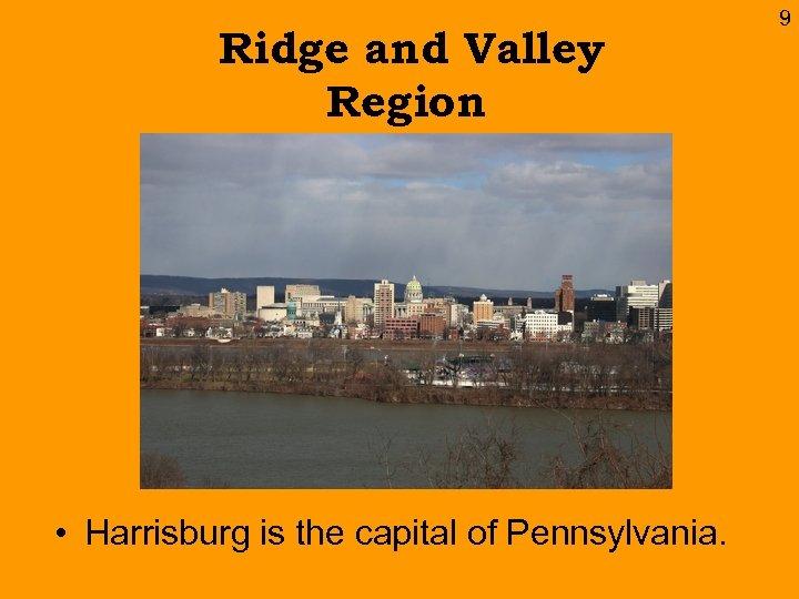 Ridge and Valley Region • Harrisburg is the capital of Pennsylvania. 9
