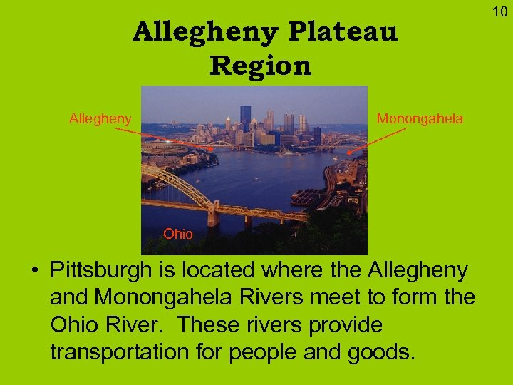 Allegheny Plateau Region Allegheny Monongahela Ohio • Pittsburgh is located where the Allegheny and