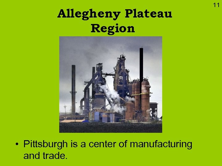 Allegheny Plateau Region • Pittsburgh is a center of manufacturing and trade. 11