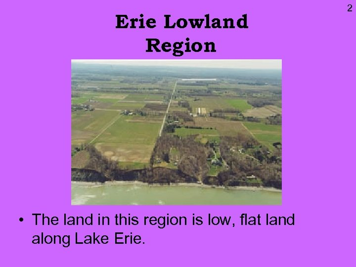 Erie Lowland Region • The land in this region is low, flat land along