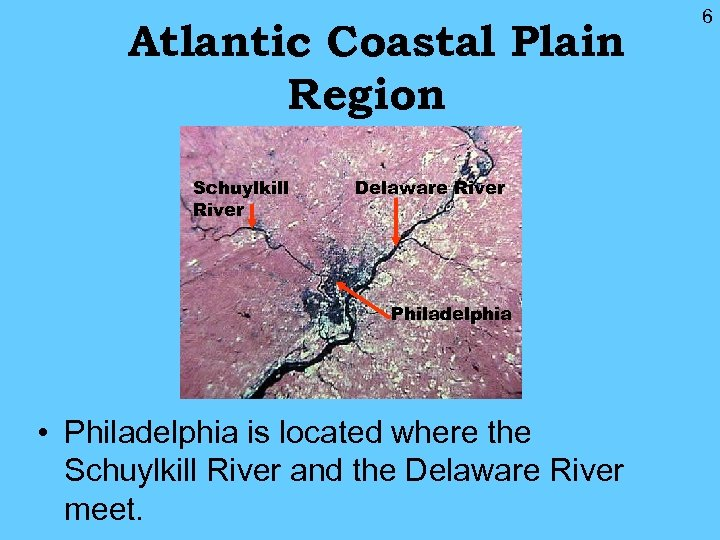 Atlantic Coastal Plain Region Schuylkill River Delaware River Philadelphia • Philadelphia is located where