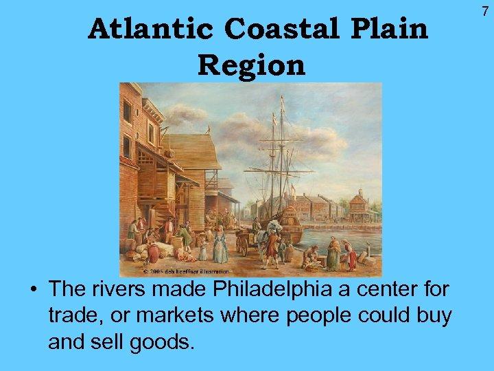 Atlantic Coastal Plain Region • The rivers made Philadelphia a center for trade, or
