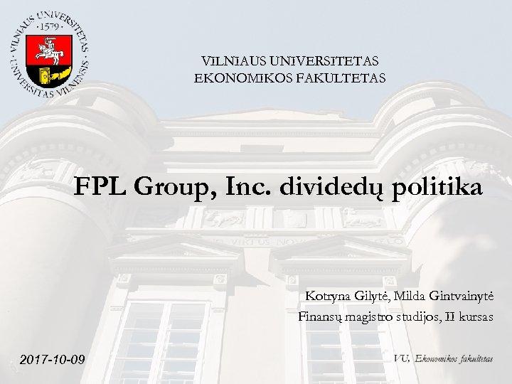 VILNIAUS UNIVERSITETAS EKONOMIKOS FAKULTETAS FPL Group, Inc. dividedų politika Kotryna Gilytė, Milda Gintvainytė Finansų