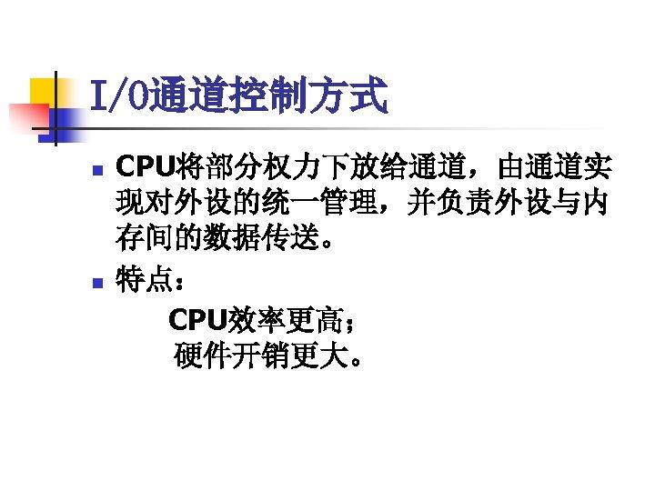 I/O通道控制方式 n n CPU将部分权力下放给通道,由通道实 现对外设的统一管理,并负责外设与内 存间的数据传送。 特点: CPU效率更高;   硬件开销更大。