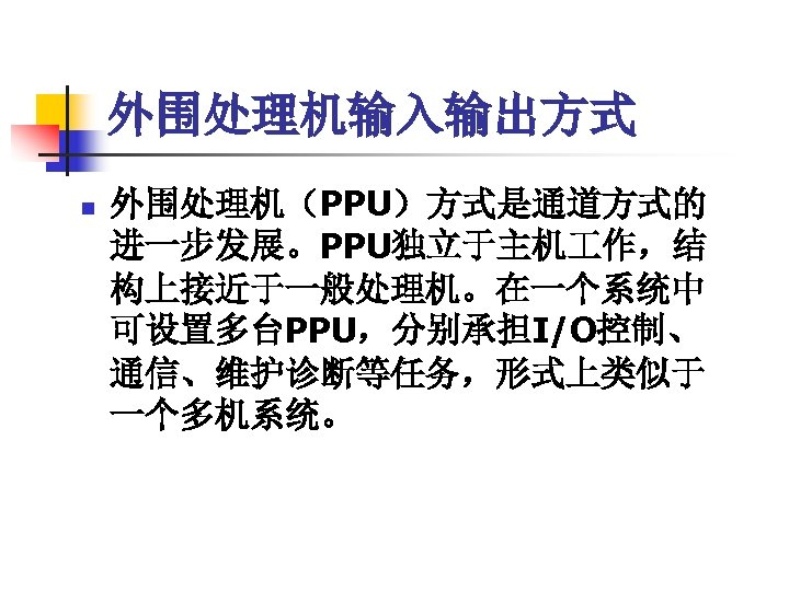 外围处理机输入输出方式 n 外围处理机(PPU)方式是通道方式的 进一步发展。PPU独立于主机 作,结 构上接近于一般处理机。在一个系统中 可设置多台PPU,分别承担I/O控制、 通信、维护诊断等任务,形式上类似于 一个多机系统。