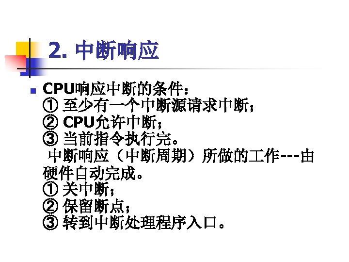 2. 中断响应 n CPU响应中断的条件:     ① 至少有一个中断源请求中断; ② CPU允许中断; ③ 当前指令执行完。 中断响应(中断周期)所做的 作---由 硬件自动完成。 ①