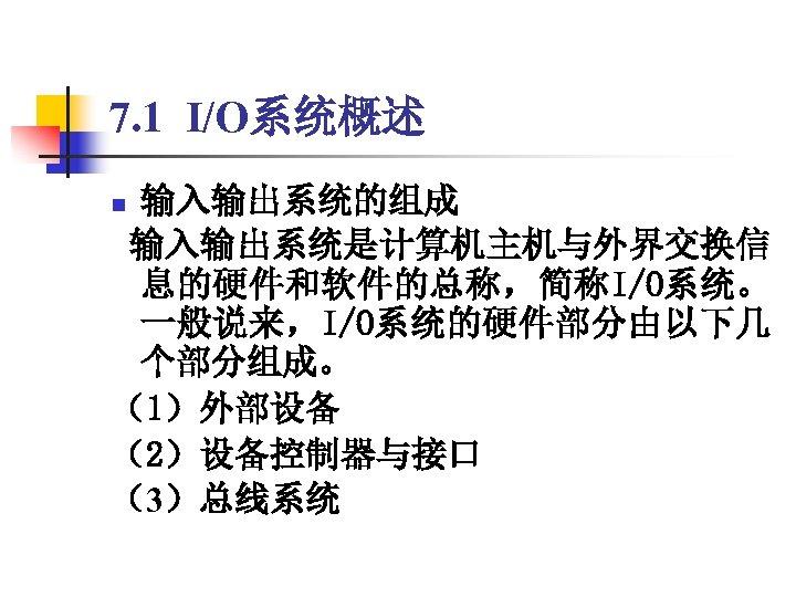 7. 1 I/O系统概述 输入输出系统的组成 输入输出系统是计算机主机与外界交换信 息的硬件和软件的总称,简称I/O系统。 一般说来,I/O系统的硬件部分由以下几 个部分组成。 (1)外部设备 (2)设备控制器与接口 (3)总线系统 n