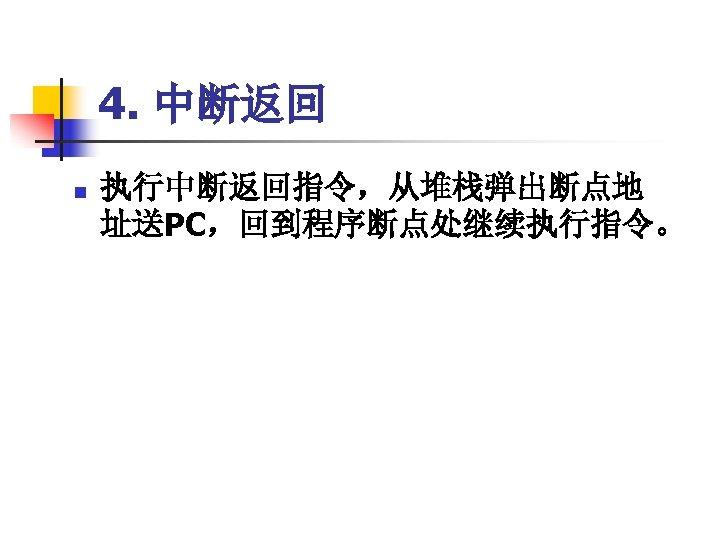 4. 中断返回 n 执行中断返回指令,从堆栈弹出断点地 址送PC,回到程序断点处继续执行指令。