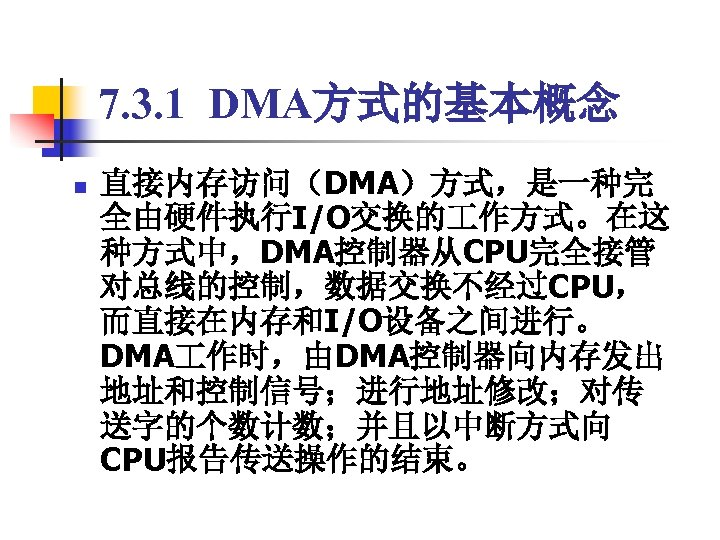 7. 3. 1 DMA方式的基本概念 n 直接内存访问(DMA)方式,是一种完 全由硬件执行I/O交换的 作方式。在这 种方式中,DMA控制器从CPU完全接管 对总线的控制,数据交换不经过CPU, 而直接在内存和I/O设备之间进行。 DMA 作时,由DMA控制器向内存发出 地址和控制信号;进行地址修改;对传