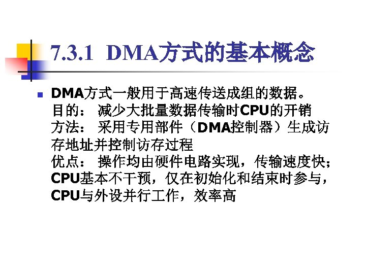 7. 3. 1 DMA方式的基本概念 n DMA方式一般用于高速传送成组的数据。 目的: 减少大批量数据传输时CPU的开销 方法: 采用专用部件(DMA控制器)生成访 存地址并控制访存过程 优点: 操作均由硬件电路实现,传输速度快; CPU基本不干预,仅在初始化和结束时参与,