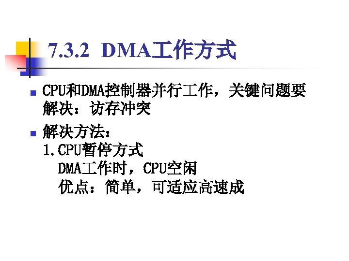 7. 3. 2 DMA 作方式 n n CPU和DMA控制器并行 作,关键问题要 解决:访存冲突 解决方法: 1. CPU暂停方式  DMA