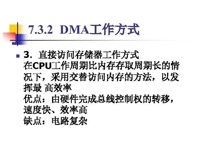 7. 3. 2 DMA 作方式 n 3.直接访问存储器 作方式      在CPU 作周期比内存存取周期长的情 况下,采用交替访问内存的方法,以发 挥最 高效率