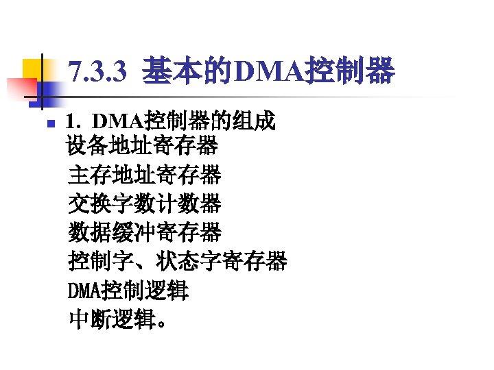 7. 3. 3 基本的DMA控制器 1. DMA控制器的组成 设备地址寄存器  主存地址寄存器  交换字数计数器  数据缓冲寄存器  控制字、状态字寄存器  DMA控制逻辑  中断逻辑。 n