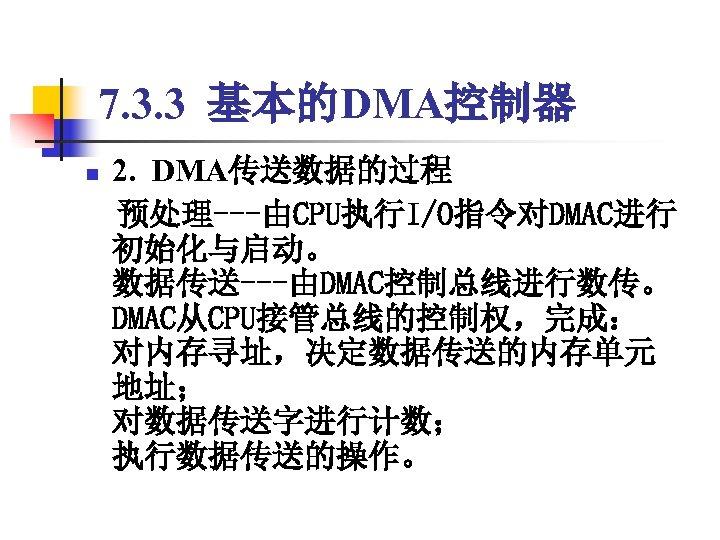 7. 3. 3 基本的DMA控制器 2. DMA传送数据的过程  预处理---由CPU执行I/O指令对DMAC进行 初始化与启动。 数据传送---由DMAC控制总线进行数传。 DMAC从CPU接管总线的控制权,完成: 对内存寻址,决定数据传送的内存单元 地址; 对数据传送字进行计数; 执行数据传送的操作。