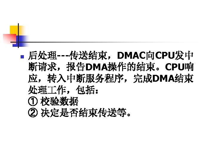 n 后处理---传送结束,DMAC向CPU发中 断请求,报告DMA操作的结束。CPU响 应,转入中断服务程序,完成DMA结束 处理 作,包括: ① 校验数据 ② 决定是否结束传送等。