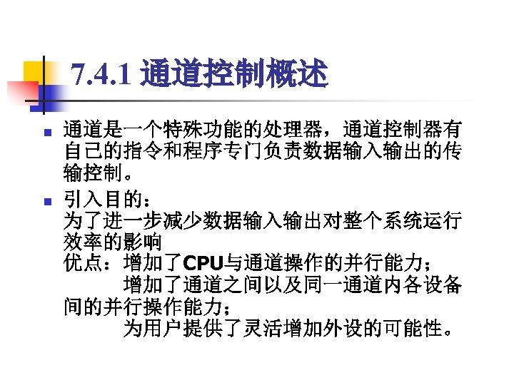 7. 4. 1 通道控制概述 n n 通道是一个特殊功能的处理器,通道控制器有 自己的指令和程序专门负责数据输入输出的传 输控制。 引入目的: 为了进一步减少数据输入输出对整个系统运行 效率的影响 优点:增加了CPU与通道操作的并行能力;    增加了通道之间以及同一通道内各设备