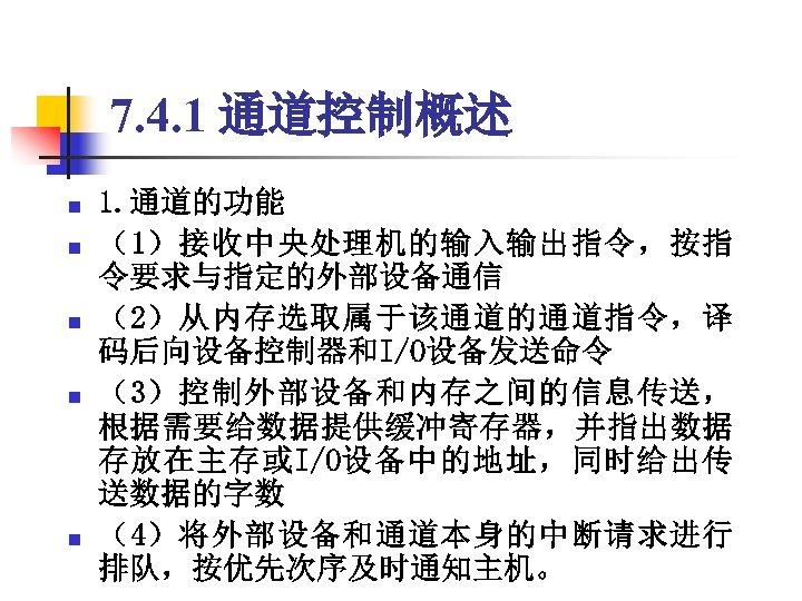 7. 4. 1 通道控制概述 n n n 1. 通道的功能 (1)接收中央处理机的输入输出指令,按指 令要求与指定的外部设备通信 (2)从内存选取属于该通道的通道指令,译 码后向设备控制器和I/O设备发送命令 (3)控制外部设备和内存之间的信息传送,