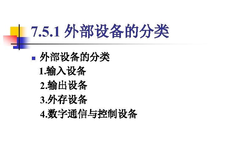 7. 5. 1 外部设备的分类 n 外部设备的分类 1. 输入设备 2. 输出设备 3. 外存设备 4. 数字通信与控制设备