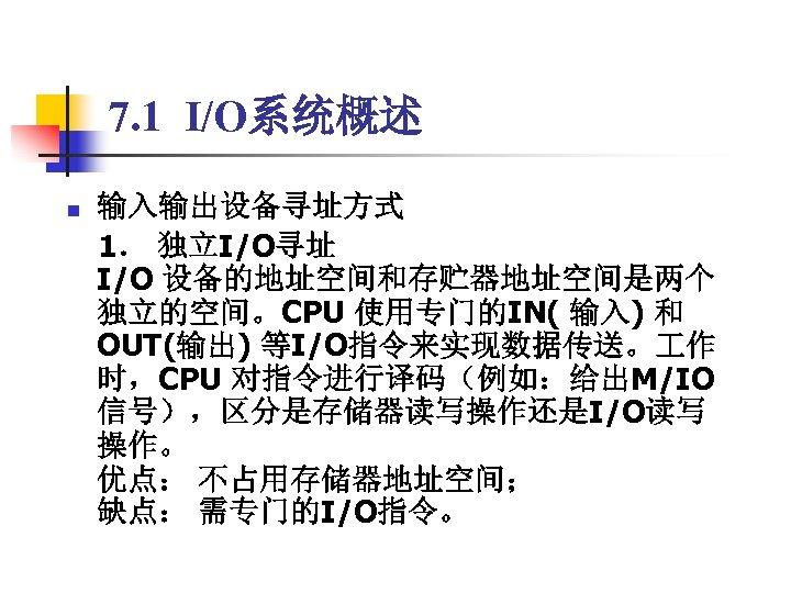 7. 1 I/O系统概述 输入输出设备寻址方式  1. 独立I/O寻址 I/O 设备的地址空间和存贮器地址空间是两个 独立的空间。CPU 使用专门的IN( 输入) 和 OUT(输出) 等I/O指令来实现数据传送。