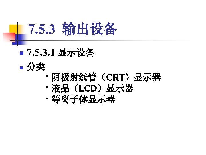 7. 5. 3 输出设备 n n 7. 5. 3. 1 显示设备 分类   · 阴极射线管(CRT)显示器