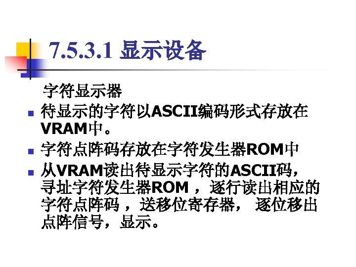 7. 5. 3. 1 显示设备  字符显示器 n 待显示的字符以ASCII编码形式存放在 VRAM中。 n 字符点阵码存放在字符发生器ROM中 n 从VRAM读出待显示字符的ASCII码, 寻址字符发生器ROM