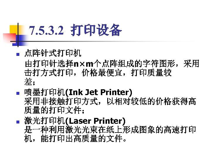 7. 5. 3. 2 打印设备 点阵针式打印机  由打印针选择n×m个点阵组成的字符图形,采用 击打方式打印,价格最便宜,打印质量较 差; n 喷墨打印机(Ink Jet Printer) 采用非接触打印方式,以相对较低的价格获得高
