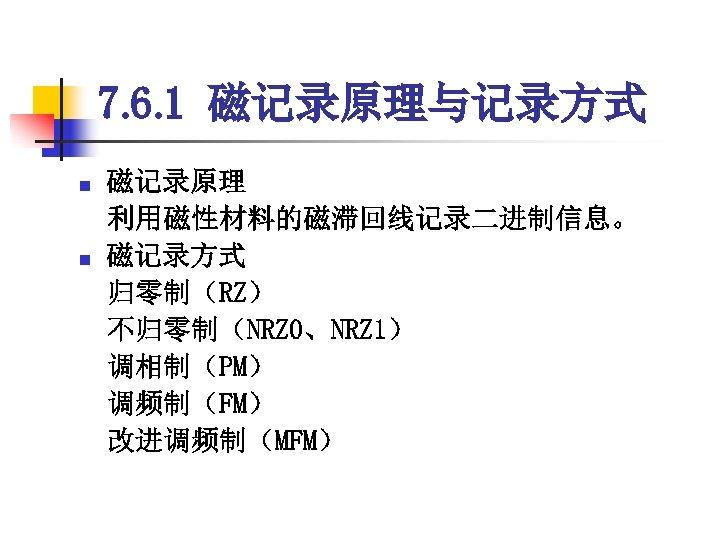 7. 6. 1 磁记录原理与记录方式 磁记录原理  利用磁性材料的磁滞回线记录二进制信息。 n 磁记录方式  归零制(RZ)  不归零制(NRZ 0、NRZ 1)  调相制(PM)  调频制(FM)