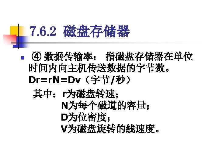 7. 6. 2 磁盘存储器 ④ 数据传输率: 指磁盘存储器在单位 时间内向主机传送数据的字节数。       Dr=r. N=Dv(字节/秒)  其中:r为磁盘转速;     N为每个磁道的容量;