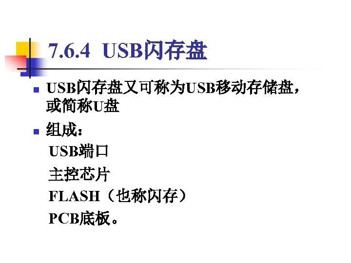 7. 6. 4 USB闪存盘 n USB闪存盘又可称为USB移动存储盘, 或简称U盘 组成:  USB端口 n  主控芯片  FLASH(也称闪存)  PCB底板。