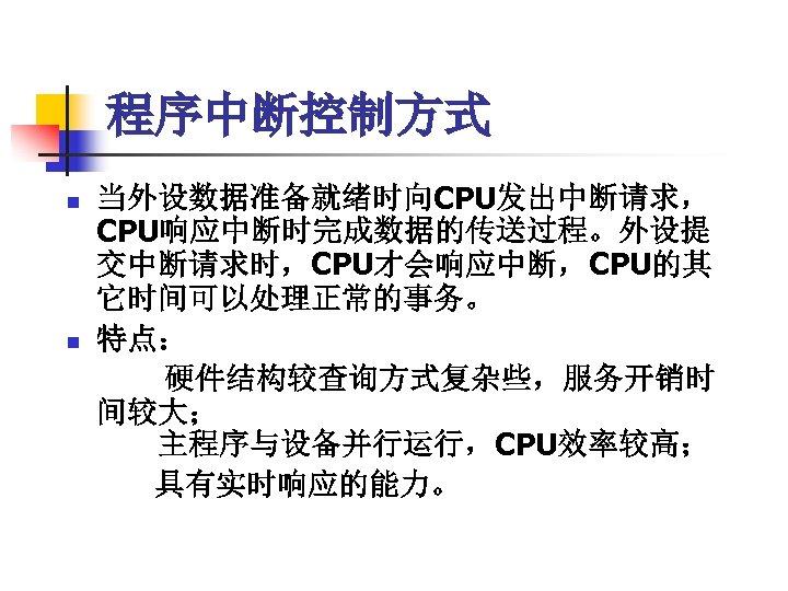 程序中断控制方式 n n 当外设数据准备就绪时向CPU发出中断请求, CPU响应中断时完成数据的传送过程。外设提 交中断请求时,CPU才会响应中断,CPU的其 它时间可以处理正常的事务。 特点:   硬件结构较查询方式复杂些,服务开销时 间较大;   主程序与设备并行运行,CPU效率较高;   具有实时响应的能力。