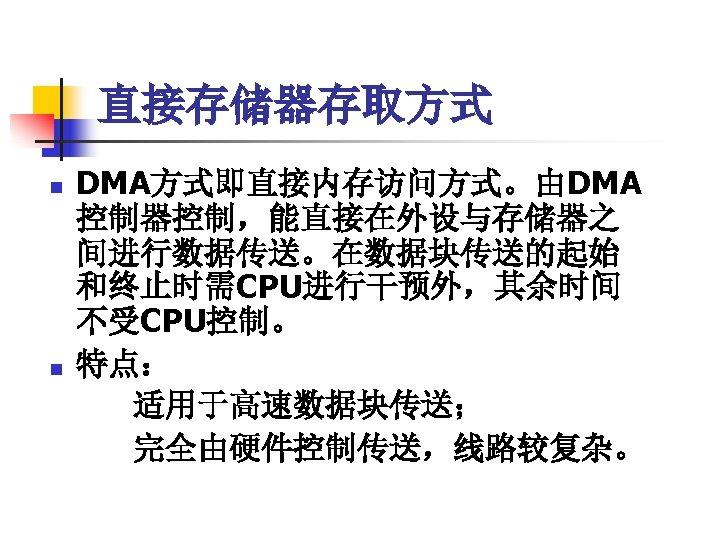 直接存储器存取方式 n n DMA方式即直接内存访问方式。由DMA 控制器控制,能直接在外设与存储器之 间进行数据传送。在数据块传送的起始 和终止时需CPU进行干预外,其余时间 不受CPU控制。 特点: 适用于高速数据块传送; 完全由硬件控制传送,线路较复杂。