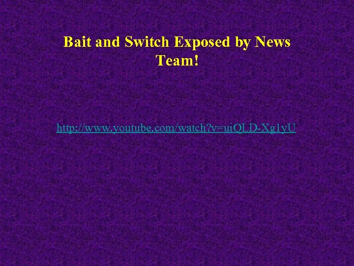 Bait and Switch Exposed by News Team! http: //www. youtube. com/watch? v=ui. QLD-Xg 1