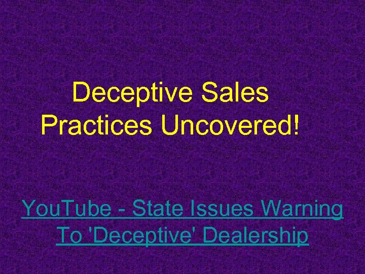 Deceptive Sales Practices Uncovered! You. Tube - State Issues Warning To 'Deceptive' Dealership