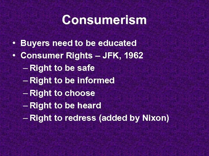 Consumerism • Buyers need to be educated • Consumer Rights – JFK, 1962 –
