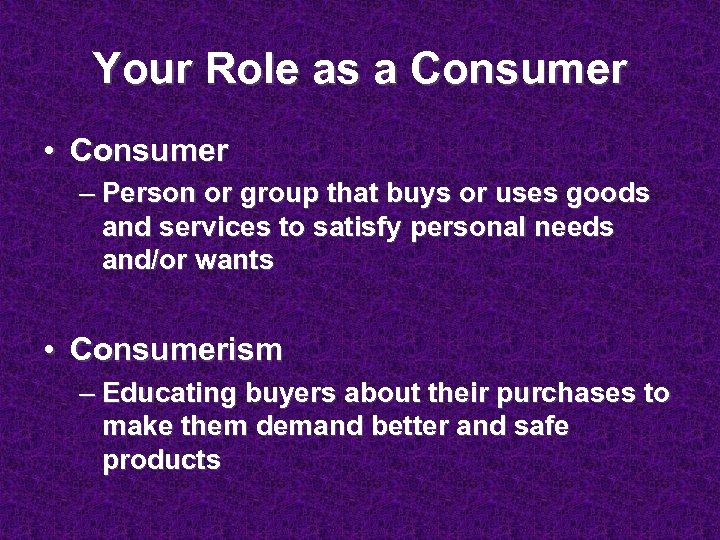 Your Role as a Consumer • Consumer – Person or group that buys or