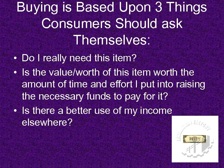 Buying is Based Upon 3 Things Consumers Should ask Themselves: • Do I really