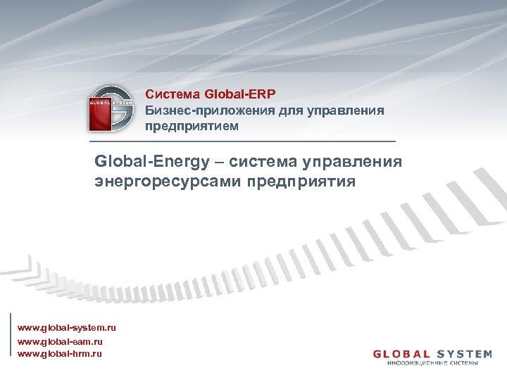 Система Global-ERP Бизнес-приложения для управления предприятием Global-Energy – система управления энергоресурсами предприятия www. global-system.
